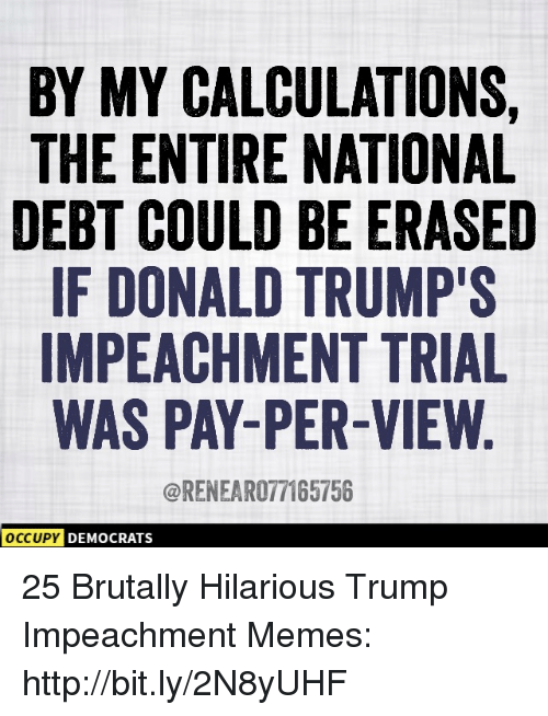 impeachment: BY MY CALCULATIONS,  THE ENTIRE NATIONAL  DEBT COULD BE ERASED  IF DONALD TRUMP'S  IMPEACHMENT TRIAL  WAS PAY-PER-VIEW  @RENEAR077165756  DEMOCRATS 25 Brutally Hilarious Trump Impeachment Memes: http://bit.ly/2N8yUHF