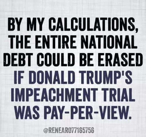 Donald Trumps: BY MY CALCULATIONS,  THE ENTIRE NATIONAL  DEBT COULD BE ERASED  IF DONALD TRUMP'S  IMPEACHMENT TRIAL  WAS PAY-PER-VIEW  @RENEARO77165756