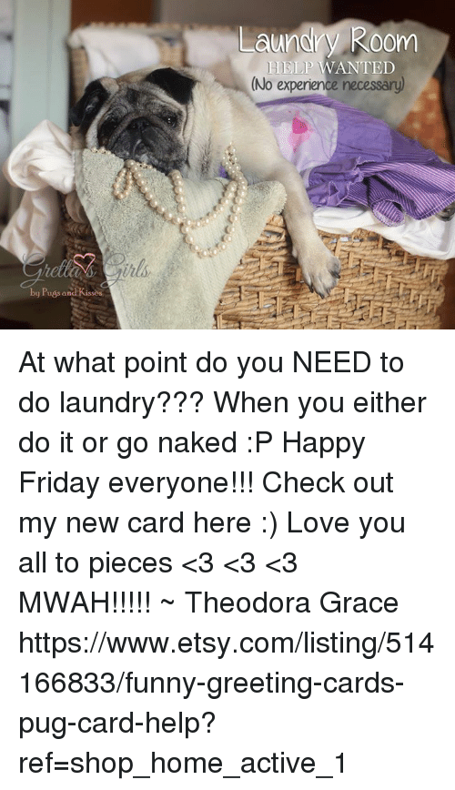 greeting cards: by Puss and Kissos  Laundry Room  HELP WANTED  (No experience necessary) At what point do you NEED to do laundry??? When you either do it or go naked :P Happy Friday everyone!!!  Check out my new card here :) Love you all to pieces <3 <3 <3 MWAH!!!!! ~ Theodora Grace  https://www.etsy.com/listing/514166833/funny-greeting-cards-pug-card-help?ref=shop_home_active_1