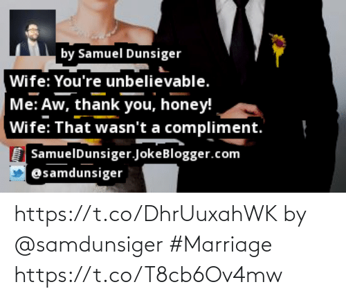 Aw Thank You: by Samuel Dunsiger  Wife: You're unbelievable.  Me: Aw, thank you, honey!  Wife: That wasn't a compliment.  SamuelDunsiger.JokeBlogger.com  @samdunsiger https://t.co/DhrUuxahWK by @samdunsiger #Marriage https://t.co/T8cb6Ov4mw