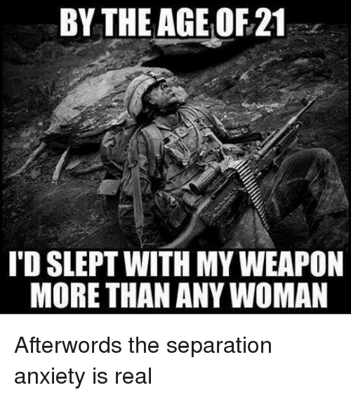 Memes, Anxiety, and 🤖: BY THE AGE OF 21  I'D SLEPT WITH MY WEAPON  MORE THAN ANY WOMAN Afterwords the separation anxiety is real