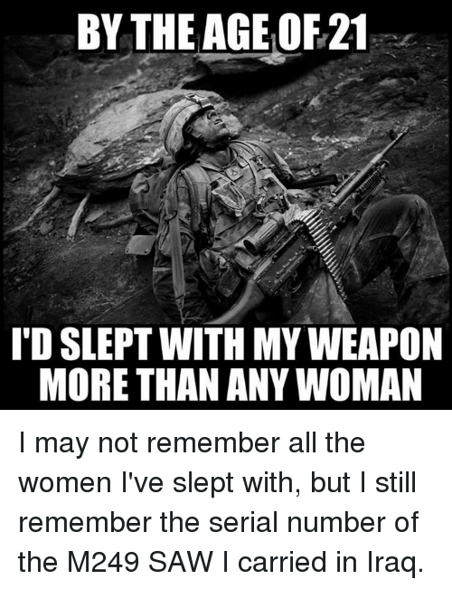 Weaponized: BY THE AGE OF21  'D SLEPT WITH MY WEAPON  MORE THAN ANY WOMAN I may not remember all the women I've slept with, but I still remember the serial number of the M249 SAW I carried in Iraq.