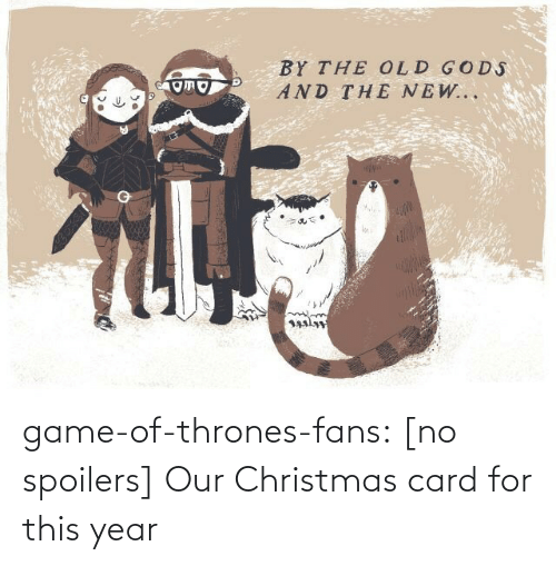 And The New: BY THE OLD GODS  AND THE NEW... game-of-thrones-fans:  [no spoilers] Our Christmas card for this year