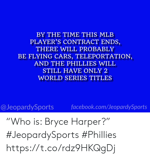 """Cars, Facebook, and Mlb: BY THE TIME THIS MLB  PLAYER'S CONTRACT ENDS,  THERE WILL PROBABLY  BE FLYING CARS, TELEPORTATION,  AND THE PHILLIES WILL  STILL HAVE ONLY 2  WORLD SERIES TITLES  @JeopardySports facebook.com/JeopardySports """"Who is: Bryce Harper?"""" #JeopardySports #Phillies https://t.co/rdz9HKQgDj"""