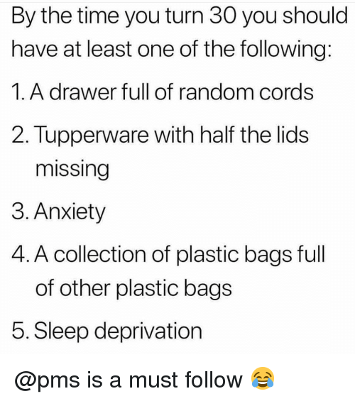 pms: By the time you turn 30 you should  have at least one of the following:  1.A drawer full of random cords  2. Tupperware with half the lids  missing  3. Anxiety  4. A collection of plastic bags full  of other plastic bags  5. Sleep deprivation @pms is a must follow 😂