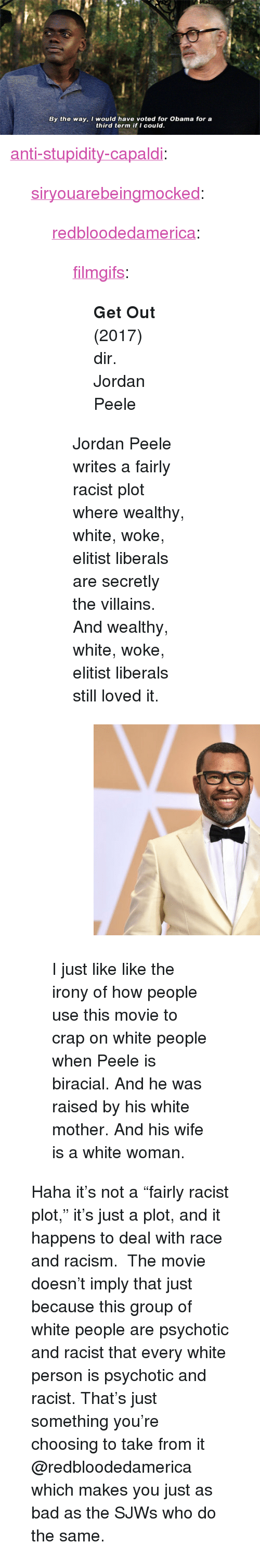 "Bad, Jordan Peele, and Obama: By the way, I would have voted for Obama for a  third term if I could. <p><a href=""http://anti-stupidity-capaldi.tumblr.com/post/173721140685/siryouarebeingmocked-redbloodedamerica"" class=""tumblr_blog"">anti-stupidity-capaldi</a>:</p>  <blockquote><p><a href=""http://siryouarebeingmocked.tumblr.com/post/173720695475/redbloodedamerica-filmgifs-get-out-2017-dir"" class=""tumblr_blog"">siryouarebeingmocked</a>:</p><blockquote> <p><a href=""http://redbloodedamerica.tumblr.com/post/173714990808/filmgifs-get-out-2017-dir-jordan-peele"" class=""tumblr_blog"">redbloodedamerica</a>:</p> <blockquote> <p><a href=""https://filmgifs.tumblr.com/post/173651818346/get-out-2017-dir-jordan-peele"" class=""tumblr_blog"">filmgifs</a>:</p> <blockquote><p><b>Get Out </b>(2017) dir. Jordan Peele</p></blockquote> <p>Jordan Peele writes a fairly racist plot where wealthy, white, woke, elitist liberals are secretly the villains.  And wealthy, white, woke, elitist liberals still loved it.</p> <figure class=""tmblr-full"" data-orig-height=""405"" data-orig-width=""540"" data-orig-src=""https://78.media.tumblr.com/b1ddf32ab9fe239daccb99a67e2e3ed4/tumblr_inline_p8dfdevmir1r1jtxd_540.jpg""><img src=""https://78.media.tumblr.com/6dd450247d21e6d245865a0e1707549c/tumblr_inline_p8fkan3Rjv1r1jtxd_540.jpg"" class="""" data-orig-height=""405"" data-orig-width=""540"" data-orig-src=""https://78.media.tumblr.com/b1ddf32ab9fe239daccb99a67e2e3ed4/tumblr_inline_p8dfdevmir1r1jtxd_540.jpg""/></figure></blockquote> <p>I just like like the irony of how people use this movie to crap on white people when Peele is biracial. And he was raised by his white mother. And his wife is a white woman.</p> </blockquote> <p>Haha it's not a ""fairly racist plot,"" it's just a plot, and it happens to deal with race and racism.  The movie doesn't imply that just because this group of white people are psychotic and racist that every white person is psychotic and racist. That's just something you're choosing to take from it @redbloodedamerica which makes you just as bad as the SJWs who do the same.</p></blockquote>"