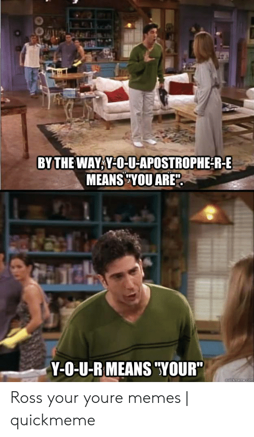 """You Re Meme: BY THE WAY Y-O-U-APOSTROPHER-E  MEANS TYOU ARE  Y-O-U-R MEANS """"YOUR"""" Ross your youre memes 