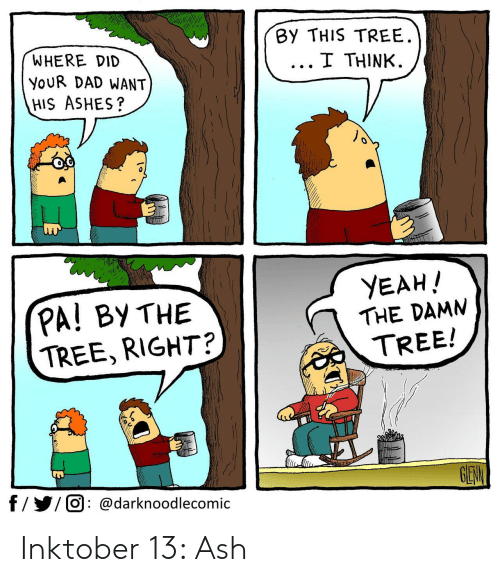 Ash, Dad, and Yeah: By THIS TREE  I THINK  WHERE DID  YOUR DAD WANT  HIS ASHES?  YEAH!  PA! BY THE  TREE, RIGHT?  THE DAMN  TREE!  GEW  f//O @darknoodlecomic Inktober 13: Ash