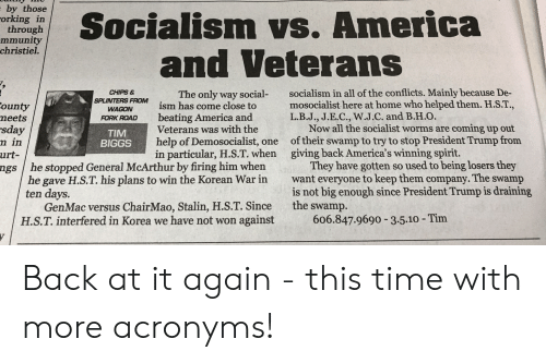 America, Help, and Home: by those  orking in  through  mmunity  christiel.  ialism vs. America  and Veterans  The only way social- socialism in all of the conflicts. Mainly because De-  has come close to mosocialist here at home who helped them. H.S.T.,  beating America and  CHIPS &  SPLINTERS FROM  WAONism  ounty  neets  sday  n in  urt-  FORK ROAD  L.B.J., J.E.C., W.J.C. and B.H.O.  Veterans was with the  help of Demosocialist, one  in particular, H.S.T. when  Now all the socialist worms are coming up out  of their swamp to try to stop President Trump from  TIM  BIGGS  giving back America's winning spirit.  They have gotten so used to being losers they  want everyone to keep them company. The swamp  is not big enough since President Trump is draining  ngs / he stopped General McArthur by firing him when  he gave H.S.T. his plans to win the Korean War in  ten days.  GenMac versus ChairMao, Stalin, H.S.T. Since the swamp.  H.S.T. interfered in Korea we have not won against  606.847.9690 35.10-Tim Back at it again - this time with more acronyms!