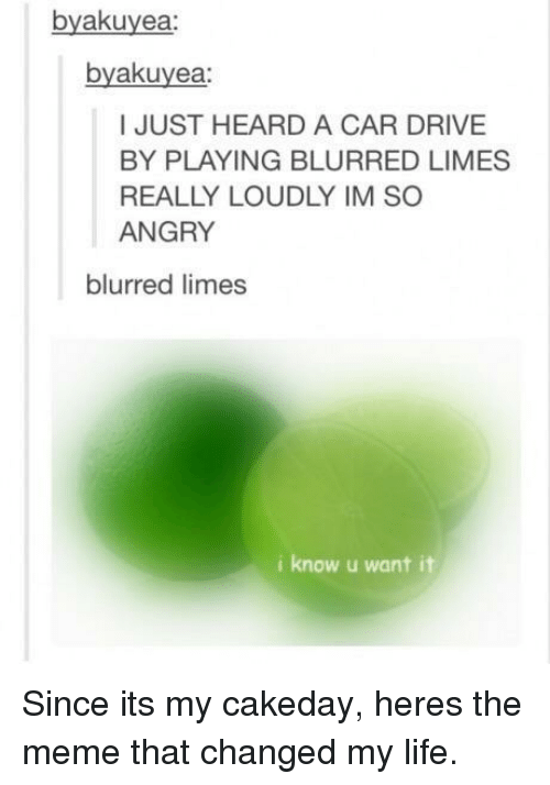 So Angry: byakuyea:  byakuyea  I JUST HEARD A CAR DRIVE  BY PLAYING BLURRED LIMES  REALLY LOUDLY IM SO  ANGRY  blurred limes  i know u want it Since its my cakeday, heres the meme that changed my life.