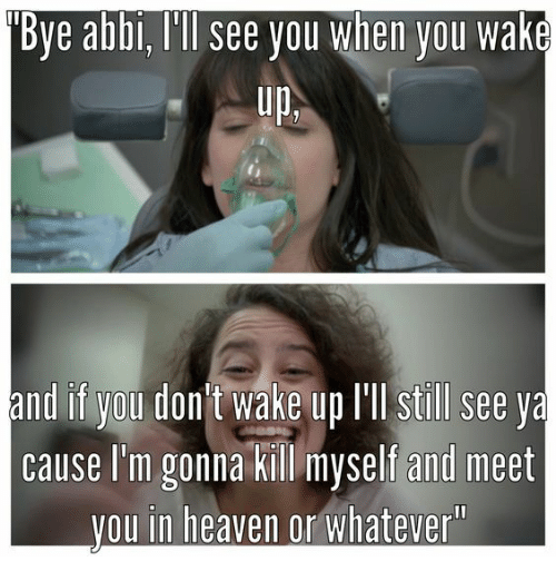 abbi: Bye abbi, Ill see you when you wake  Up,  and if you don t wake up lll still see ya  cause I'm gonna kill myself and meet  vou in heaven or whatever