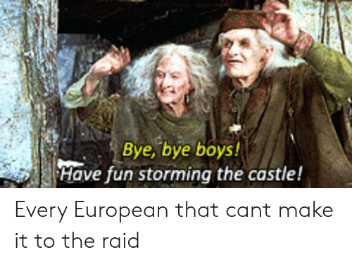 Reddit, The Castle, and Boys: Bye, bye boys!  Have fun storming the castle! Every European that cant make it to the raid
