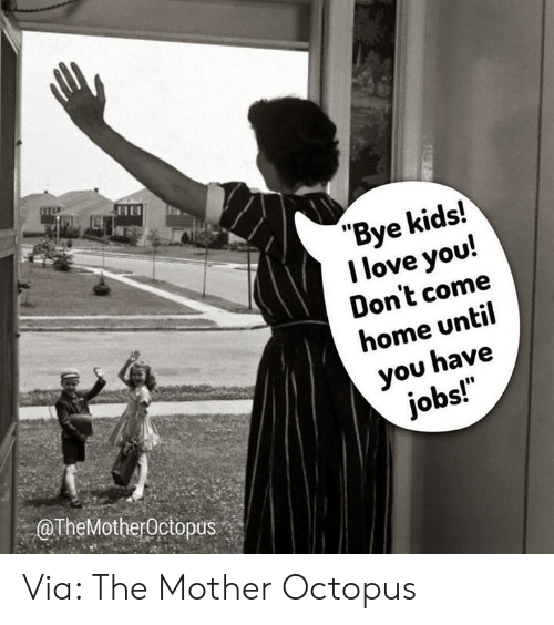 "Octopus: ""Bye kids!  I love you!  Don't come  home until  you have  jobs!  OTheMotherOctopus Via: The Mother Octopus"