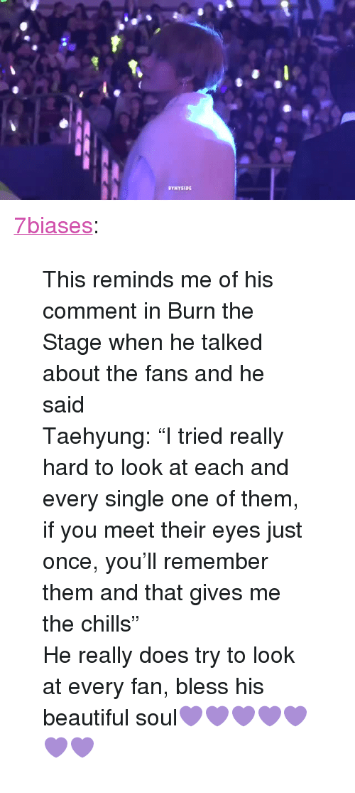 "Beautiful, Tumblr, and Blog: BYNYSIDE <p><a href=""https://7biases.tumblr.com/post/172733269787/this-reminds-me-of-his-comment-in-burn-the-stage"" class=""tumblr_blog"">7biases</a>:</p><blockquote> <p>This reminds me of his comment in Burn the Stage when he talked about the fans and he said   </p> <p>Taehyung: ""I tried really hard to look at each and every single one of them, if you meet their eyes just once, you'll remember them and that gives me the chills"" </p>  <p>He really does try to look at every fan, bless his beautiful soul💜💜💜💜💜💜💜</p> </blockquote>"