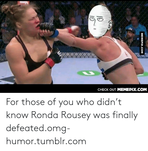 128i: CНЕCK OUT MЕМЕРIХ.COM  МЕМЕРIХ.Сом  10  10 For those of you who didn't know Ronda Rousey was finally defeated.omg-humor.tumblr.com
