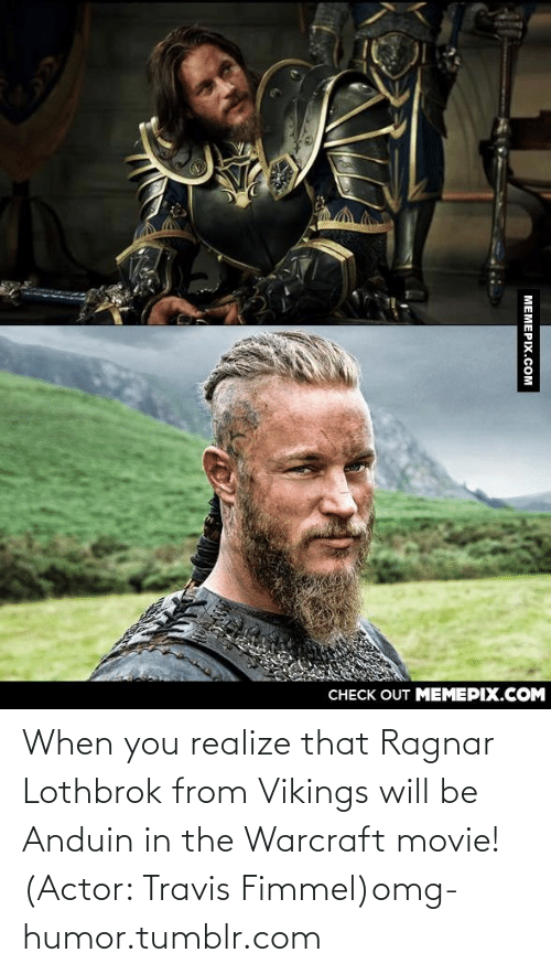 128i: CНЕCK OUT MЕМЕРIХ.COM  МЕМЕРIХ.СOм When you realize that Ragnar Lothbrok from Vikings will be Anduin in the Warcraft movie! (Actor: Travis Fimmel)omg-humor.tumblr.com