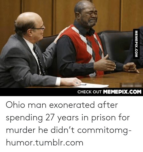exonerated: CНЕCK OUT MЕМЕРIХ.COM  MEMEPIX.COM Ohio man exonerated after spending 27 years in prison for murder he didn't commitomg-humor.tumblr.com