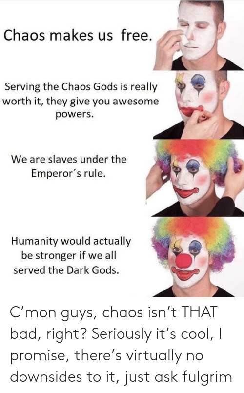 i promise: C'mon guys, chaos isn't THAT bad, right? Seriously it's cool, I promise, there's virtually no downsides to it, just ask fulgrim