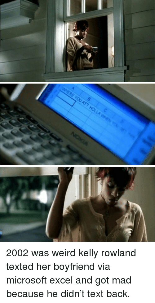 Kelly Rowland: c 2002 was weird kelly rowland texted her boyfriend via microsoft excel and got mad because he didn't text back.