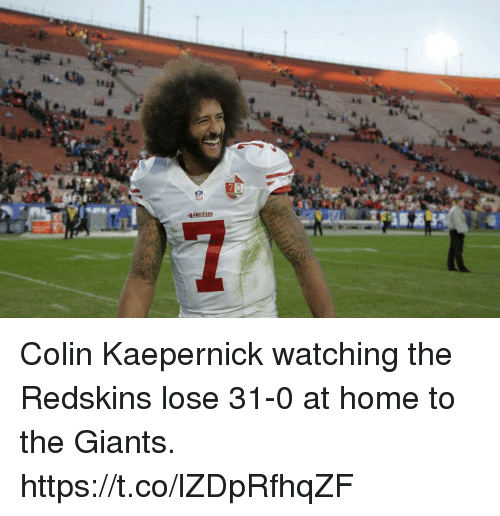 Colin Kaepernick: C.  49ER Colin Kaepernick watching the Redskins lose 31-0 at home to the Giants. https://t.co/lZDpRfhqZF