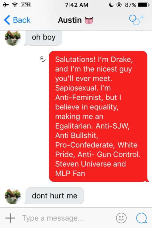 mlp: C @ 87%  VPN  7:42 AM  K Back  Austin  oh boy  Salutations! I'm Drake,  and I'm the nicest guy  you'll ever meet.  Sapiosexual. I'm  Anti-Feminist, but I  believe in equality,  making me an  Egalitarian. Anti-SJW,  Anti Bullshit,  Pro-Confederate, White  Pride, Anti- Gun Control.  Steven Universe and  MLP Fan  dont hurt me  + Type a message...