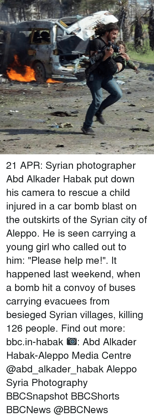 "Memes, Camera, and Girl: C.  a 21 APR: Syrian photographer Abd Alkader Habak put down his camera to rescue a child injured in a car bomb blast on the outskirts of the Syrian city of Aleppo. He is seen carrying a young girl who called out to him: ""Please help me!"". It happened last weekend, when a bomb hit a convoy of buses carrying evacuees from besieged Syrian villages, killing 126 people. Find out more: bbc.in-habak 📷: Abd Alkader Habak-Aleppo Media Centre @abd_alkader_habak Aleppo Syria Photography BBCSnapshot BBCShorts BBCNews @BBCNews"
