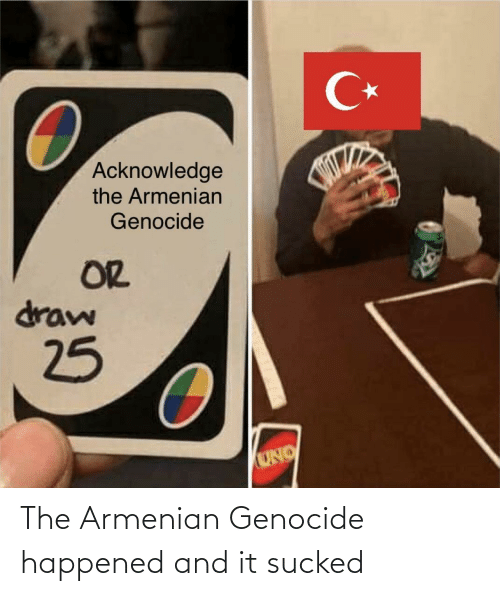 Uno: C*  Acknowledge  the Armenian  Genocide  OR  draw  25  UNO The Armenian Genocide happened and it sucked