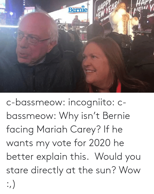 Directly: c-bassmeow: incogniito:   c-bassmeow: Why isn't Bernie facing Mariah Carey? If he wants my vote for 2020 he better explain this.    Would you stare directly at the sun?     Wow :,)