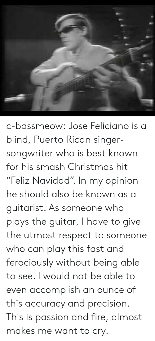 """puerto rican: c-bassmeow:  Jose Feliciano is a blind, Puerto Rican singer-songwriter who is best known for his smash Christmas hit """"Feliz Navidad"""". In my opinion he should also be known as a guitarist. As someone who plays the guitar, I have to give the utmost respect to someone who can play this fast and ferociously without being able to see. I would not be able to even accomplish an ounce of this accuracy and precision. This is passion and fire, almost makes me want to cry."""