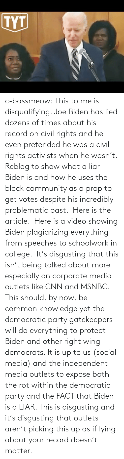 College: c-bassmeow: This to me is disqualifying. Joe Biden has lied dozens of times about his record on civil rights and he even pretended he was a civil rights activists when he wasn't. Reblog to show what a liar Biden is and how he uses the black community as a prop to get votes despite his incredibly problematic past.   Here is the article.   Here is a video showing Biden plagiarizing everything from speeches to schoolwork in college.   It's disgusting that this isn't being talked about more especially on corporate media outlets like CNN and MSNBC. This should, by now, be common knowledge yet the democratic party gatekeepers will do everything to protect Biden and other right wing democrats. It is up to us (social media) and the independent media outlets to expose both the rot within the democratic party and the FACT that Biden is a LIAR. This is disgusting and it's disgusting that outlets aren't picking this up as if lying about your record doesn't matter.