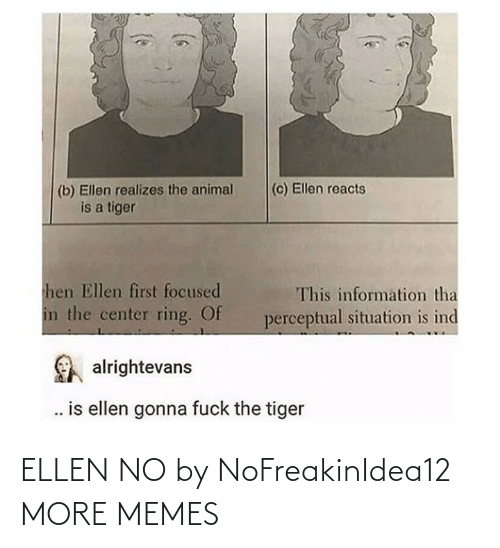 Situation: (c) Ellen reacts  (b) Ellen realizes the animal  is a tiger  hen Ellen first focused  This information tha  in the center ring. Of  perceptual situation is ind  alrightevans  . is ellen gonna fuck the tiger ELLEN NO by NoFreakinIdea12 MORE MEMES