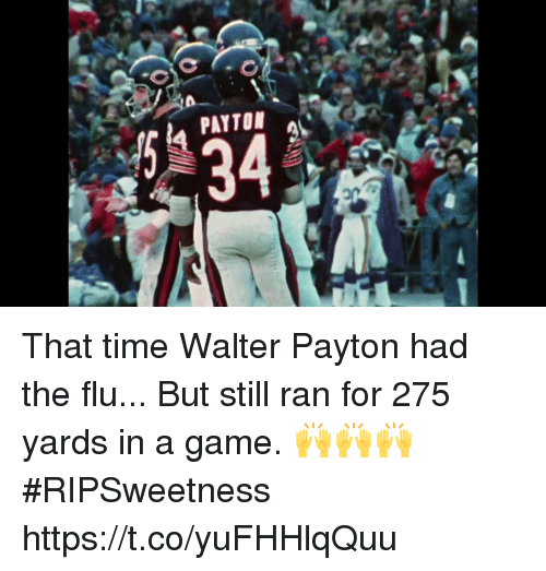 Memes, Game, and Time: C.  en PAYTON  34 That time Walter Payton had the flu...   But still ran for 275 yards in a game. 🙌🙌🙌 #RIPSweetness https://t.co/yuFHHlqQuu