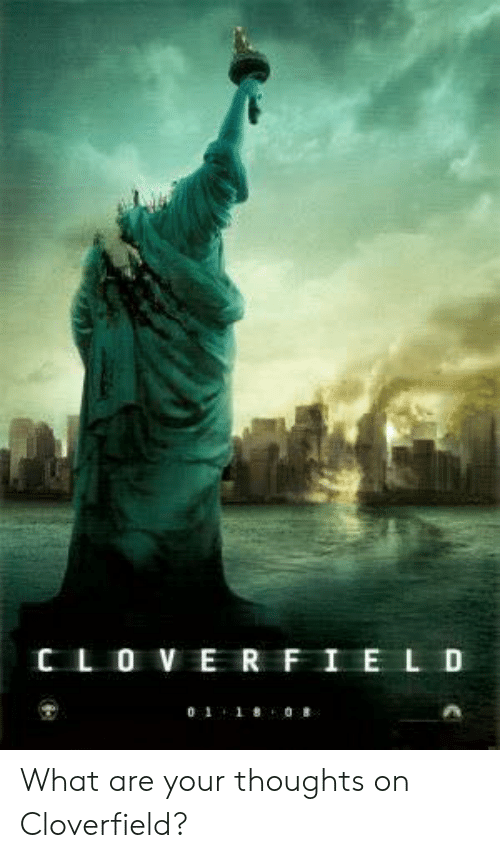 cloverfield: C L O V E RFIE LD  0 1 1808 What are your thoughts on Cloverfield?