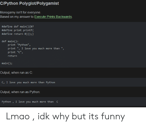 """Output: C/Python Polyglot/Polygamist  Monogamy isn't for everyone  Based on my answer to Execute Prints Backwards  #define def main ( ) {0?  #define print printf(  #define return 0)));}  def main():  print """"Python"""",  print """", I love you much more than """",  print """"C""""  return  main)  Output, when run as C:  c, I love you much more than Python  Output, when run as  Python:  I love you much more than C  Python Lmao , idk why but its funny"""