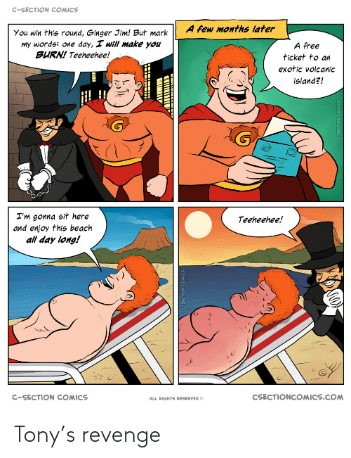 All Day Long: C-SECTION COMICS  A few months later  You win this round, Ginger Jim! But mark  my words: one day, I will make you  BURN! Teeheehee!  A free  ticket to an  exotic volcanic  island?!  I'm gonna sit here  and enjoy this beach  all day long!  Teeheehee!  CSECTIONCOMICS.COM  C-SECTION COMICS  ALL RIGHTS RESERVED Tony's revenge