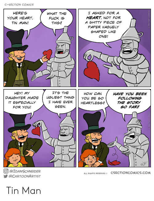 Reserved: C-SECTION COMICS  HERE'S  I ASKED FOR A  WHAT THE  HEART, NOT FOR  YOUR HEART,  FUCK IS  A SHITTY PIECE OF  TIN MAN!  THIS?  PAPER VAGUELY  SHAPED LIKE  ONE!  IT'S THE  HEY! MY  HOW CAN  HAVE YOU BEEN  FOLLOWING  HGLIEST THING  DAUGHTER MADE  YOU BE SO  I HAVE EVER  IT ESPECIALLY  THE STORY  SO FAR?  HEARTLESSG?  SEEN  FOR YOU!  @IDANSCHNEIDER  CSECTIONCOMICS.cOM  ALL RIGHTS RESERVED O  @CARTOONARTIST Tin Man