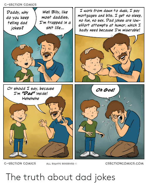 """Dad, God, and Life: C-SECTION COMICS  I work from dawn to dusk, I pay  Well Billy, like  do you keepmost daddies,  I'm trapped in  Daddy, why  mortgages and bills. I get no sleep,  effort attempts at humor, which  badly need because I'm miserable!  O fun, no sex. Dad jokes are low-  jokes?  shit life...  Or should I say, because  I'm """"Dad"""" inside!  Hehehehe  Oh God!  C-SECTION COMICS  ALL RIGHTS RESERVED ©  CSECTIONCOMICS.COM The truth about dad jokes"""