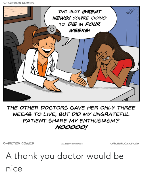 Reserved: C-SECTION COMICS  IVE GOT GREAT  NEWS! YOU'RE GOING  TO DIE IN FOUR  WEEKS!  THE OTHER DOCTORS GAVE HER ONLY THREE  WEEKS TO LIVE, BUT DID MY UNGRATEFUL  PATIENT SHARE MY ENTHUSIASM?  NOOOOO!  C-SECTION COMICS  CSECTIONCOMICS.COM  ALL RIGHTS RESERVED O A thank you doctor would be nice