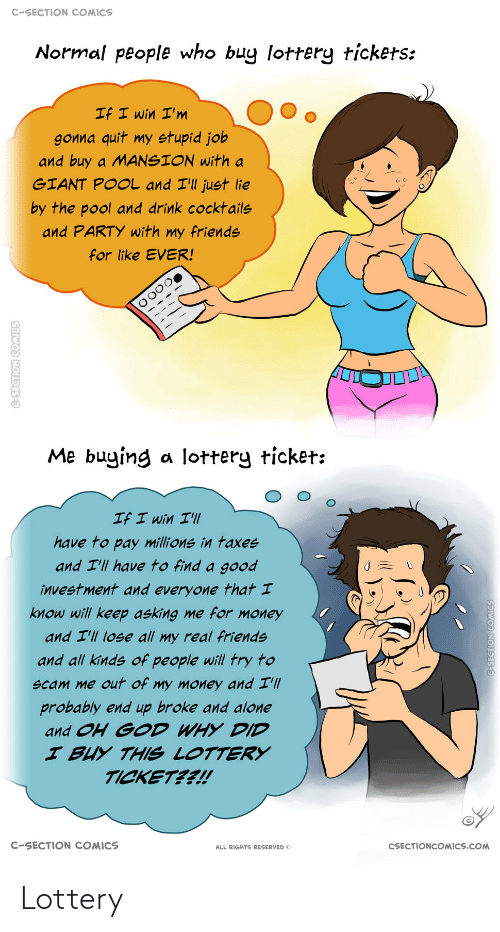 Reserved: C-SECTION COMICS  Normal people who buy lottery tickets:  If I win I'm  gonna quit my stupid job  and buy a MANSION with a  GIANT POOL and I'll just lie  by the pool and drink cocktails  and PARTY with my friends  for like EVER!  Me buying a lottery ticket:  If I win I'll  have to pay millions in taxes  and I'll have to find a good  investment and everyone that I  know will keep asking me for money  and I'll lose all my real friends  and all kinds of people will try to  scam me out of my money and I'll  probably end up broke and alone  and OH GOD WHY DID  I BUY THIS LOTTERY  TICKET??!  C-SECTION COMICS  CSECTIONCOMICS.COM  ALL RIGHTS RESERVED O  C-SECTION COMICS  G-SEGTION COMICS Lottery