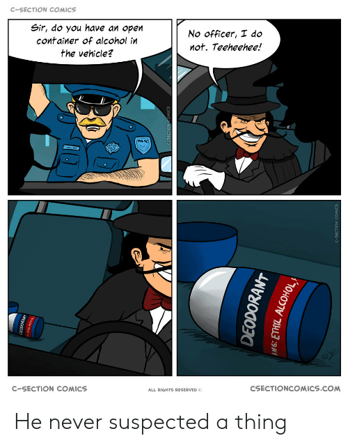 container: C-SECTION COMICS  Sir, do you have an open  No officer, I do  container of alcohol in  not. Teeheehee!  the vehicle?  POLIKE  CSECTIONCOMICS.COM  C-SECTION COMICS  ALL RIGHTS RESERVED O  EODOKANT  DEODORANT He never suspected a thing