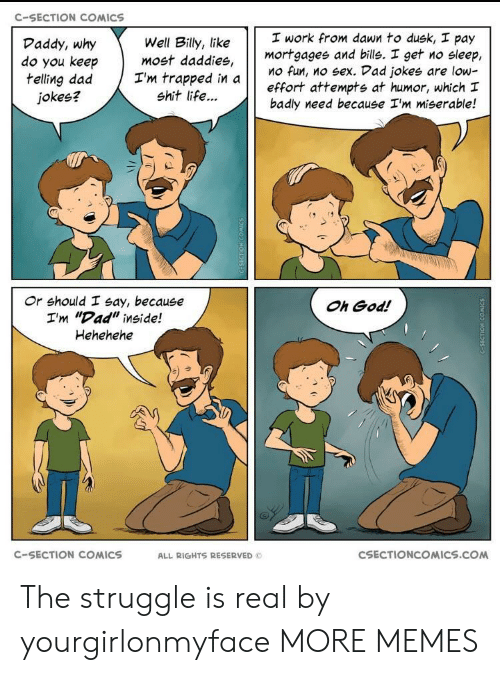 """Dad, Dank, and God: C-SECTION COMICS  work from dawn to dusk, pay  mortgagee and bills. I get no sleep,  Mo fun, no sex. Vad jokes are low-  effort attempts at humor, which I  badly need because I'm miserable!  Daddy, why  do you keep  telling dad Tm trapped in a  Well Billy, like  most daddies,  jokes?  shit life...  け け  Or should I say, because  I'm """"Dad"""" inside!  Hehehehe  Oh God!  C-SECTION COMICS  ALL RIGHTS RESERVED  CSECTIONCOMICS.COM The struggle is real by yourgirlonmyface MORE MEMES"""