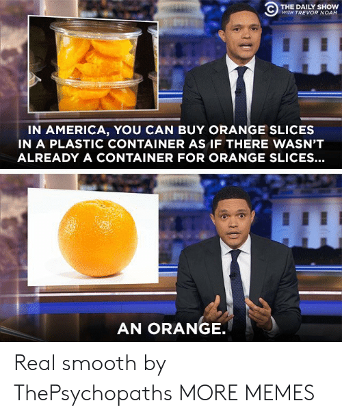 container: C) THE DAILY SHOW  WITH TREVOR NOAH  IN AMERICA, YOU CAN BUY ORANGE SLICES  IN A PLASTIC CONTAINER AS IF THERE WASN'T  ALREADY A CONTAINER FOR ORANGE SLICES...  AN ORANGE Real smooth by ThePsychopaths MORE MEMES
