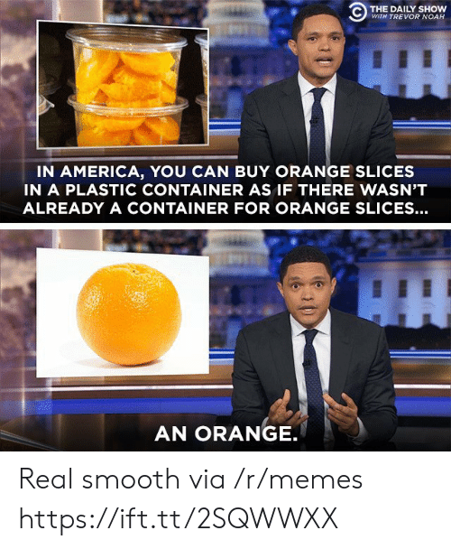 container: C) THE DAILY SHOW  WITH TREVOR NOAH  IN AMERICA, YOU CAN BUY ORANGE SLICES  IN A PLASTIC CONTAINER AS IF THERE WASN'T  ALREADY A CONTAINER FOR ORANGE SLICES...  AN ORANGE Real smooth via /r/memes https://ift.tt/2SQWWXX