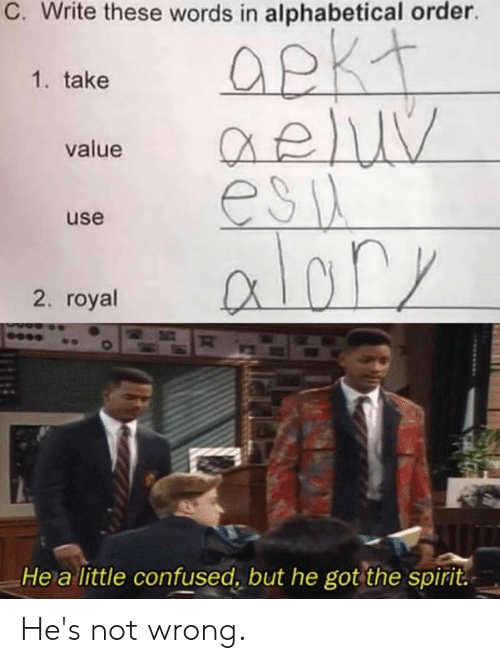 Confused, Dank, and Spirit: C. Write these words in alphabetical order.  1. take  Qeluy  esia  aloly  value  use  2. royal  He a little confused, but he got the spirit. He's not wrong.