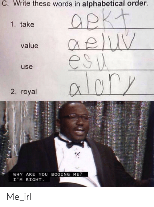Irl, Me IRL, and Why: C. Write these words in alphabetical order.  1. take  value  esil  alory  use  2. royal  WHY ARE YOU BOOING ME?  I'M RIGHT Me_irl