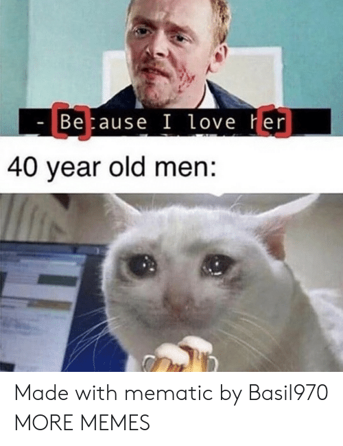40 Year Old: C3  Betause I love Her  40 year old men: Made with mematic by Basil970 MORE MEMES
