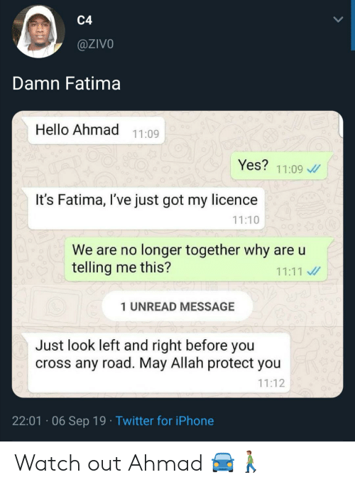 Protect You: C4  @ZIVO  Damn Fatima  Hello Ahmad  11:09  Yes?  11:09  It's Fatima, I've just got my licence  11:10  We are no longer together why are u  telling me this?  11:11  1 UNREAD MESSAGE  Just look left and right before you  cross any road. May Allah protect you  11:12  22:01 06 Sep 19 Twitter for iPhone Watch out Ahmad 🚘🚶🏽‍♂️