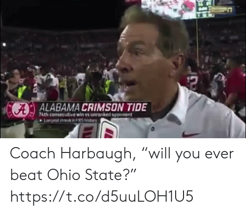 "Alabama: CA  ALABAMA CRIMSON TIDE  74th consecutive win vs unranked opponent  Lanyest strek in FS Niutory  12 Coach Harbaugh, ""will you ever beat Ohio State?"" https://t.co/d5uuLOH1U5"