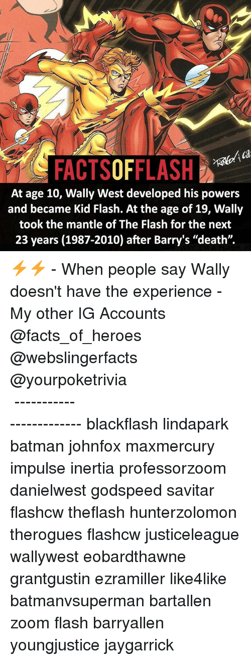 """Savitar: ca  FACTSOFFLASH  At age 10, Wally West developed his powers  and became Kid Flash. At the age of 19, Wally  took the mantle of The Flash for the next  23 years (1987-2010) after Barry's """"death"""". ⚡️⚡️ - When people say Wally doesn't have the experience - My other IG Accounts @facts_of_heroes @webslingerfacts @yourpoketrivia ⠀⠀⠀⠀⠀⠀⠀⠀⠀⠀⠀⠀⠀⠀⠀⠀⠀⠀⠀⠀⠀⠀⠀⠀⠀⠀⠀⠀⠀⠀⠀⠀⠀⠀ ⠀⠀------------------------ blackflash lindapark batman johnfox maxmercury impulse inertia professorzoom danielwest godspeed savitar flashcw theflash hunterzolomon therogues flashcw justiceleague wallywest eobardthawne grantgustin ezramiller like4like batmanvsuperman bartallen zoom flash barryallen youngjustice jaygarrick"""