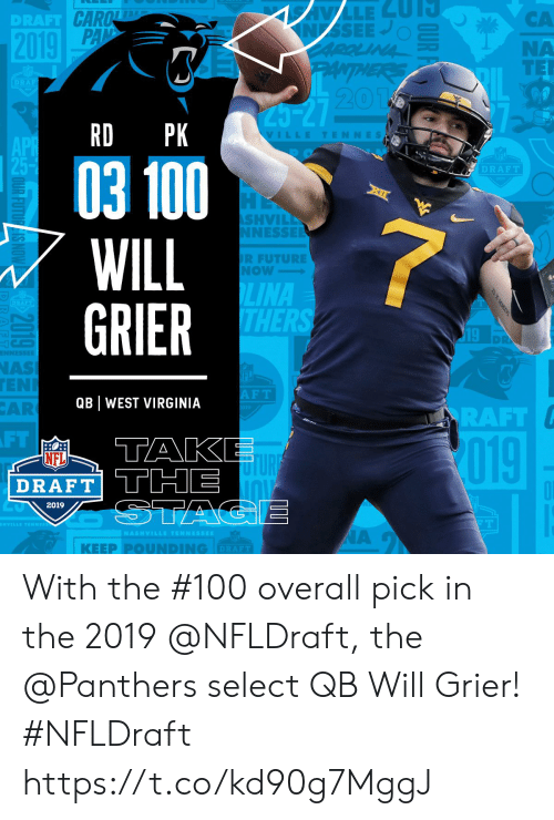 tak: CA  NA  TER  DRAFT  20  RD PK  VILLETENNES  03 100  WILL  GRIER  DRAFT  SHVIL  NESSE  R FUTURE  Now  LINA  THER  19  NAS  EN  AR  F T  QB WEST VIRGINIA  RAFT  FT  TAK  019  NFL  DRAFT THE  2019  | KEEP PⓞUNDING  DRAFT With the #100 overall pick in the 2019 @NFLDraft, the @Panthers select QB Will Grier! #NFLDraft https://t.co/kd90g7MggJ